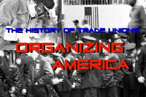 Organizing America: The History of Trade Unions